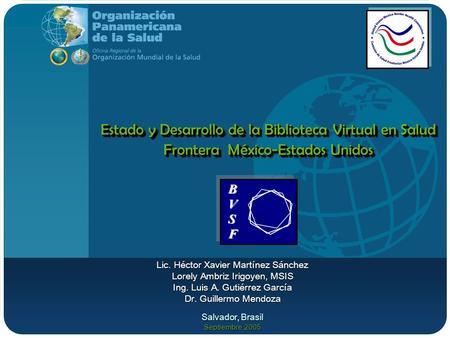 Estado y Desarrollo de la Biblioteca Virtual en Salud Frontera México-Estados Unidos Lic. Héctor Xavier Martínez Sánchez Lorely Ambriz Irigoyen, MSIS Ing.
