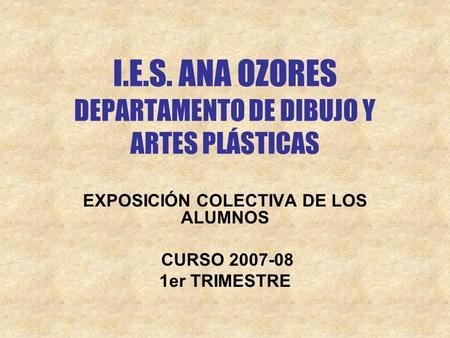 I.E.S. ANA OZORES DEPARTAMENTO DE DIBUJO Y ARTES PLÁSTICAS EXPOSICIÓN COLECTIVA DE LOS ALUMNOS CURSO 2007-08 1er TRIMESTRE.