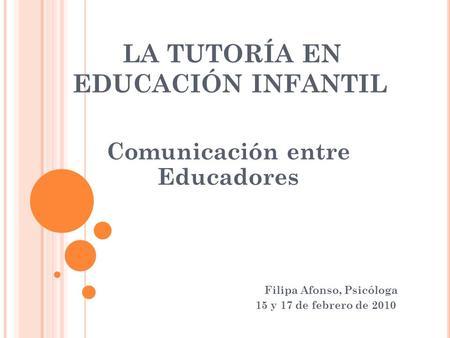 LA TUTORÍA EN EDUCACIÓN INFANTIL Comunicación entre Educadores Filipa Afonso, Psicóloga 15 y 17 de febrero de 2010.