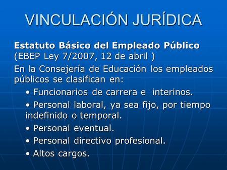 VINCULACIÓN JURÍDICA Estatuto Básico del Empleado Público (EBEP Ley 7/2007, 12 de abril ) En la Consejería de Educación los empleados públicos se clasifican.