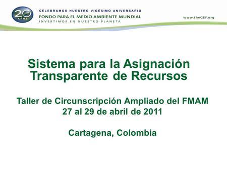 Sistema para la Asignación Transparente de Recursos Taller de Circunscripción Ampliado del FMAM 27 al 29 de abril de 2011 Cartagena, Colombia.