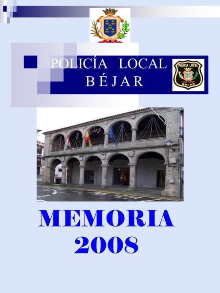 POLICÍA LOCAL B É J A R MEMORIA 2008. PRESENTACIÓN Presentamos a los ciudadanos de Béjar, la memoria del Cuerpo de la Policía Local del año 2.008. Ha.