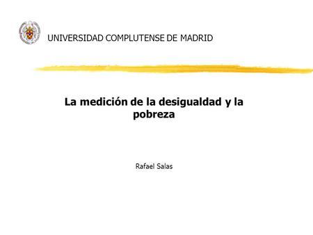 UNIVERSIDAD COMPLUTENSE DE MADRID La medición de la desigualdad y la pobreza Rafael Salas.