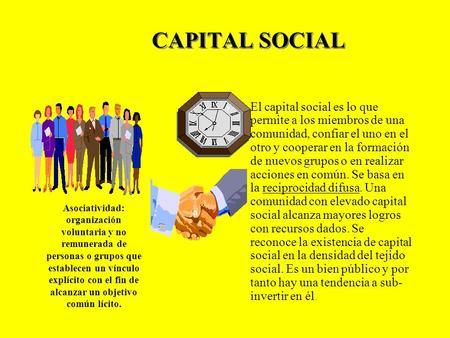 CAPITAL SOCIAL El capital social es lo que permite a los miembros de una comunidad, confiar el uno en el otro y cooperar en la formación de nuevos grupos.