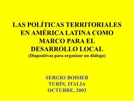 LAS POLÍTICAS TERRITORIALES EN AMÉRICA LATINA COMO MARCO PARA EL DESARROLLO LOCAL (Diapositivas para organizar un diálogo) SERGIO BOISIER TURÍN, ITALIA.
