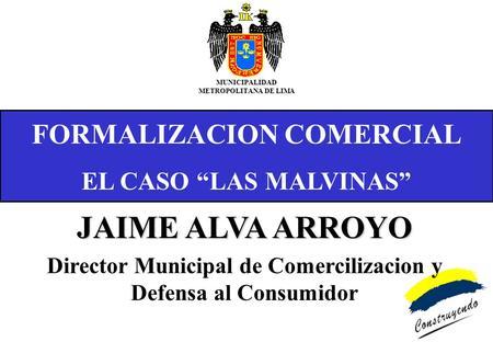FORMALIZACION COMERCIAL EL CASO LAS MALVINAS MUNICIPALIDAD METROPOLITANA DE LIMA JAIME ALVA ARROYO Director Municipal de Comercilizacion y Defensa al Consumidor.
