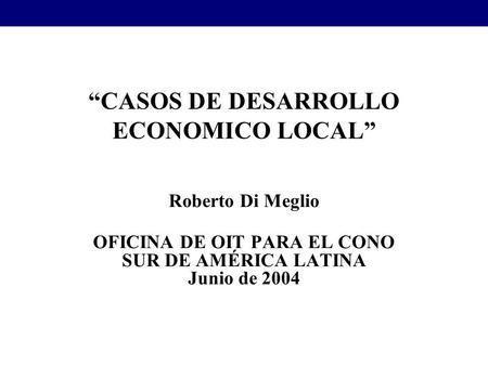 CASOS DE DESARROLLO ECONOMICO LOCAL Roberto Di Meglio OFICINA DE OIT PARA EL CONO SUR DE AMÉRICA LATINA Junio de 2004.