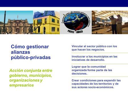 Cómo gestionar alianzas público-privadas Acción conjunta entre gobierno, municipios, organizaciones y empresarios Vincular al sector público con los que.