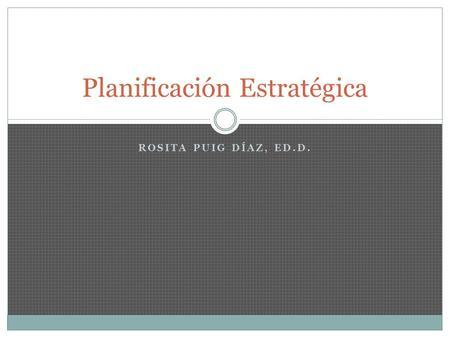 ROSITA PUIG DÍAZ, ED.D. Planificación Estratégica.