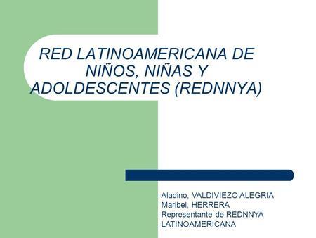 RED LATINOAMERICANA DE NIÑOS, NIÑAS Y ADOLDESCENTES (REDNNYA) Aladino, VALDIVIEZO ALEGRIA Maribel, HERRERA Representante de REDNNYA LATINOAMERICANA.