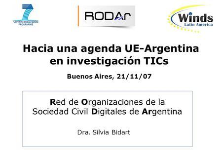 Hacia una agenda UE-Argentina en investigación TICs Buenos Aires, 21/11/07 Red de Organizaciones de la Sociedad Civil Digitales de Argentina Dra. Silvia.