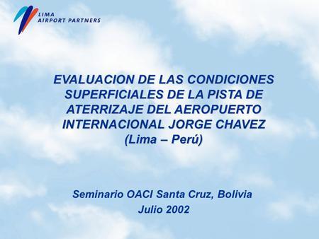 EVALUACION DE LAS CONDICIONES SUPERFICIALES DE LA PISTA DE ATERRIZAJE DEL AEROPUERTO INTERNACIONAL JORGE CHAVEZ (Lima – Perú) Seminario OACI Santa Cruz,