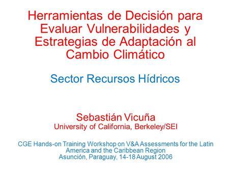 Herramientas de Decisión para Evaluar Vulnerabilidades y Estrategias de Adaptación al Cambio Climático Sector Recursos Hídricos Sebastián Vicuña University.