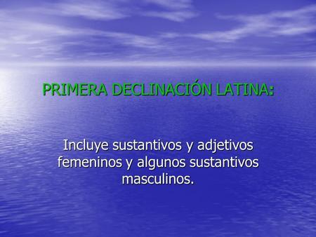 PRIMERA DECLINACIÓN LATINA: Incluye sustantivos y adjetivos femeninos y algunos sustantivos masculinos.