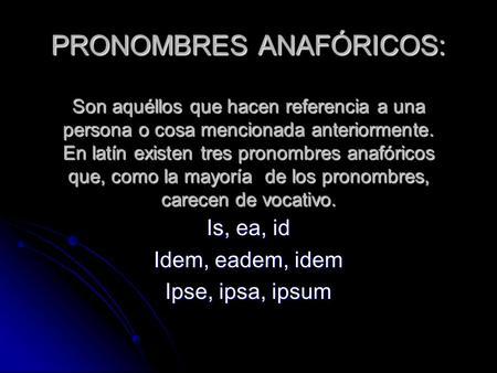 PRONOMBRES ANAFÓRICOS: Son aquéllos que hacen referencia a una persona o cosa mencionada anteriormente. En latín existen tres pronombres anafóricos que,