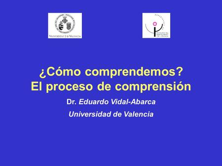 ¿Cómo comprendemos? El proceso de comprensión Dr. Eduardo Vidal-Abarca Universidad de Valencia.