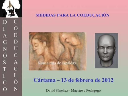 MEDIDAS PARA LA COEDUCACIÓN Cártama – 13 de febrero de 2012 David Sánchez – Maestro y Pedagogo.