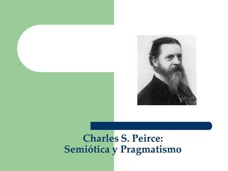 Charles S. Peirce: Semiótica y Pragmatismo. C. S. Peirce: Semiótica y Pragmatismo 1. Introducción 2. El origen común de la semiótica y el pragmatismo.