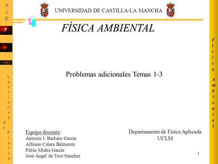 1 AmbientalAmbiental FísicaFísica Departamento de Física Aplicada UCLM Equipo docente: Antonio J. Barbero García Alfonso Calera Belmonte Pablo Muñiz García.