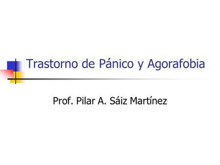 Trastorno de Pánico y Agorafobia Prof. Pilar A. Sáiz Martínez.