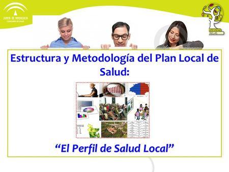 Estructura y Metodología del Plan Local de Salud: El Perfil de Salud Local Estructura y Metodología del Plan Local de Salud: El Perfil de Salud Local.