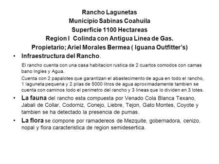 Rancho Lagunetas Municipio Sabinas Coahuila Superficie 1100 Hectareas Region I Colinda con Antigua Linea de Gas. Propietario; Ariel Morales Bermea ( Iguana.