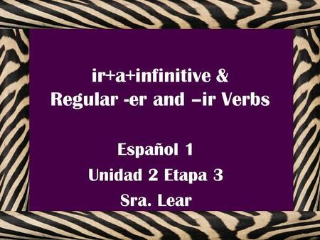ir+a+infinitive & Regular -er and –ir Verbs Español 1 Unidad 2 Etapa 3 Sra. Lear.