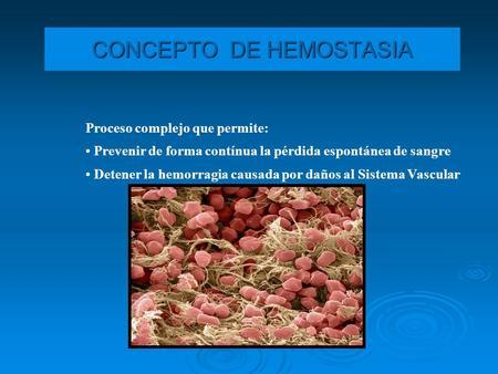 CONCEPTO DE HEMOSTASIA Proceso complejo que permite: Prevenir de forma contínua la pérdida espontánea de sangre Detener la hemorragia causada por daños.