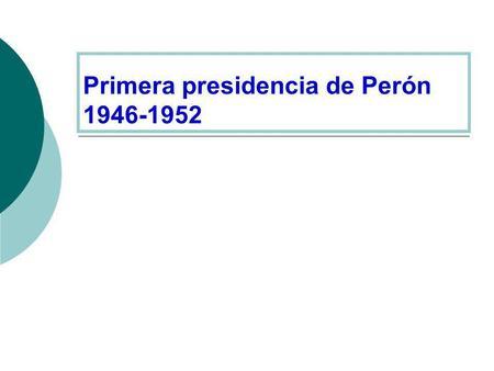Primera presidencia de Perón 1946-1952. Elecciones de febrero de 1946 apoyos a Peròn Partido Laborista: partido obrero respaldado por los sindicatos.