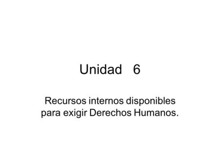 Unidad 6 Recursos internos disponibles para exigir Derechos Humanos.