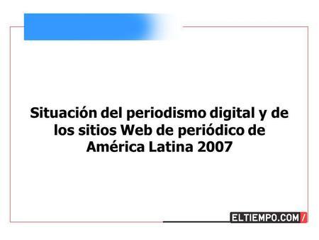 Situación del periodismo digital y de los sitios Web de periódico de América Latina 2007.
