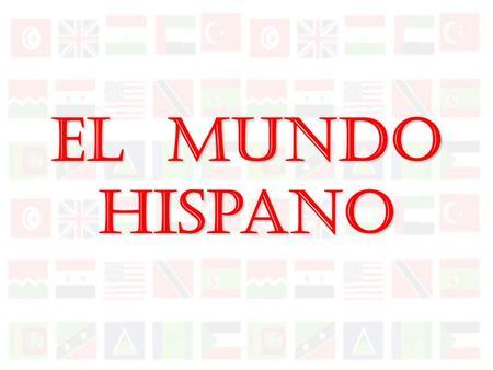 El Mundo Hispano América Central El Caribe El Mundo Hispanohablante La América del Sur América del Norte.