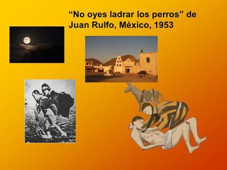 No oyes ladrar los perros de Juan Rulfo, México, 1953.