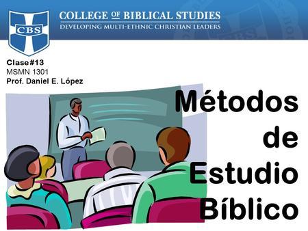 Clase #13 MSMN 1301 Prof. Daniel E. López Métodos de Estudio Bíblico.