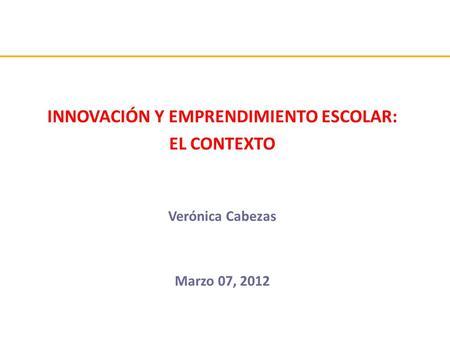 INNOVACIÓN Y EMPRENDIMIENTO ESCOLAR: EL CONTEXTO Verónica Cabezas Marzo 07, 2012.