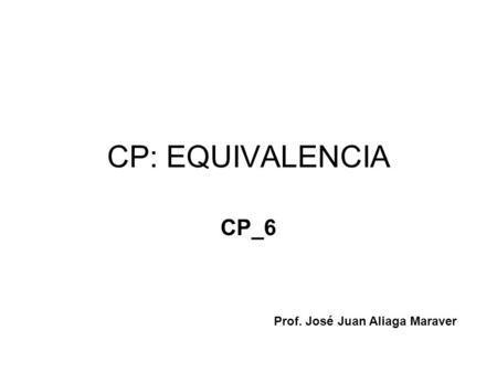 CP: EQUIVALENCIA CP_6 Prof. José Juan Aliaga Maraver.