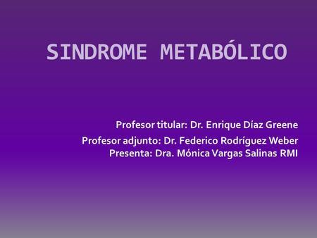 SINDROME METABÓLICO Profesor titular: Dr. Enrique Díaz Greene