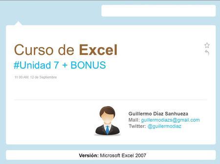 Curso de Excel #Unidad 7 + BONUS Guillermo Díaz Sanhueza Mail: 11:00 AM, 12 de Septiembre Versión: Microsoft.