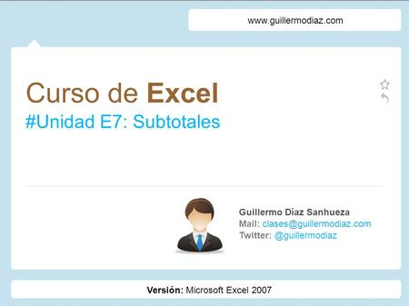 Curso de Excel #Unidad E7: Subtotales Guillermo Díaz Sanhueza Mail:  Versión: Microsoft.
