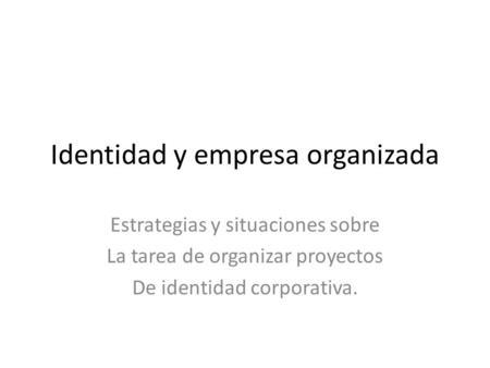 Identidad y empresa organizada Estrategias y situaciones sobre La tarea de organizar proyectos De identidad corporativa.