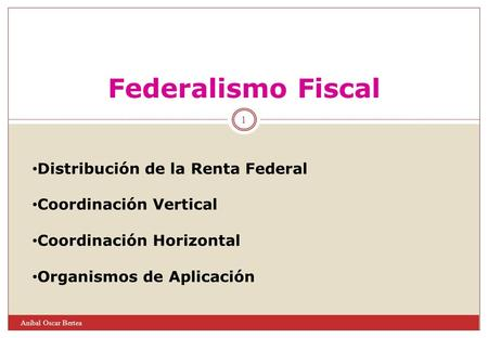 1 Aníbal Oscar Bertea Federalismo Fiscal Distribución de la Renta Federal Coordinación Vertical Coordinación Horizontal Organismos de Aplicación.