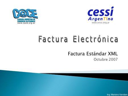 Factura Estándar XML Octubre 2007 www.cessi.org.ar Ing. Mariano Vandam.