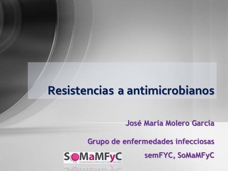 Resistencias a antimicrobianos José María Molero García Grupo de enfermedades infecciosas semFYC, SoMaMFyC.