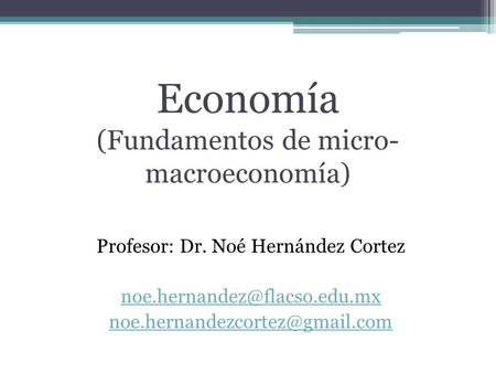 Economía (Fundamentos de micro- macroeconomía) Profesor: Dr. Noé Hernández Cortez