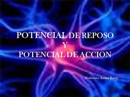 POTENCIAL DE REPOSO Y POTENCIAL DE ACCION Profesores: Karina Brevis.