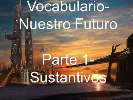 Vocabulario- Nuestro Futuro Parte 1- Sustantivos.