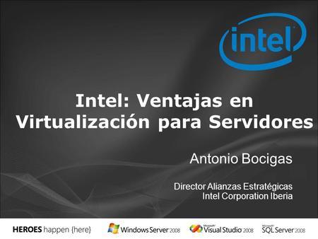 Antonio Bocigas Director Alianzas Estratégicas Intel Corporation Iberia Intel: Ventajas en Virtualización para Servidores.