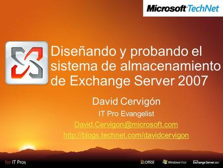 Diseñando y probando el sistema de almacenamiento de Exchange Server 2007 David Cervigón IT Pro Evangelist