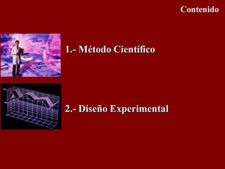 Contenido 1.- Método Científico 2.- Diseño Experimental.