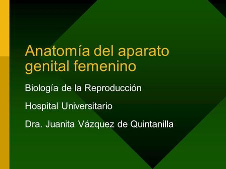 Anatomía del aparato genital femenino Biología de la Reproducción Hospital Universitario Dra. Juanita Vázquez de Quintanilla.